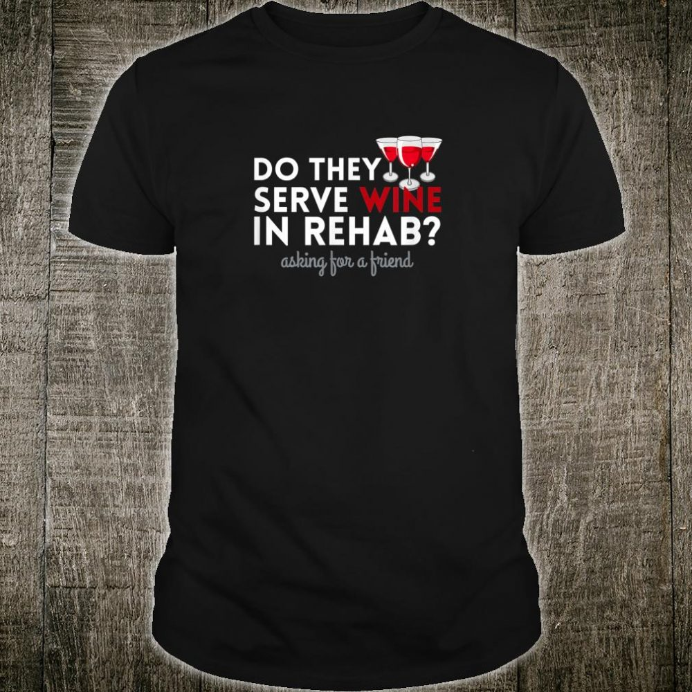 Do They Serve Wine In Rehab Asking For A Friend Shirt