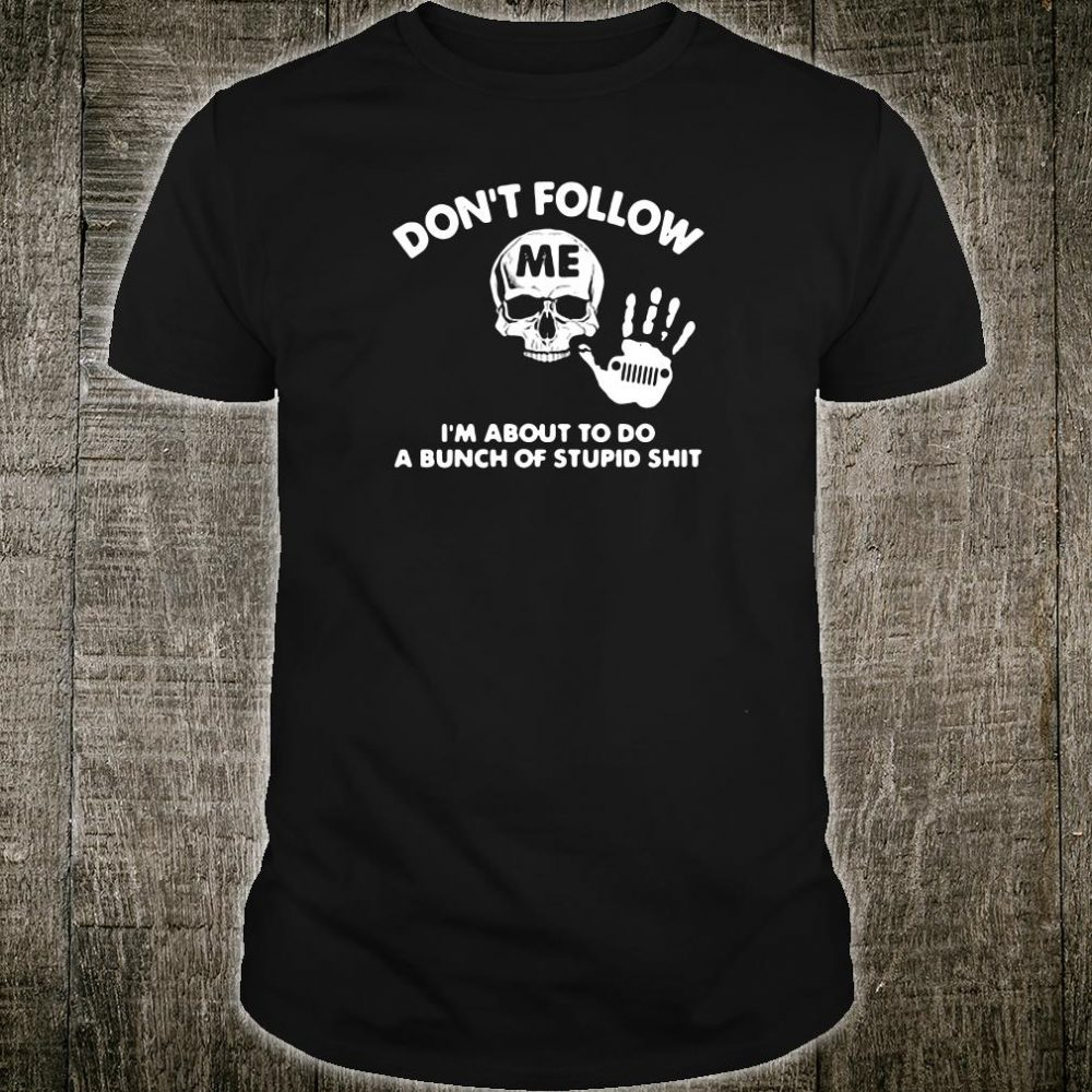 Don't follow me i'm about to do a bunch of stupid shit shirt