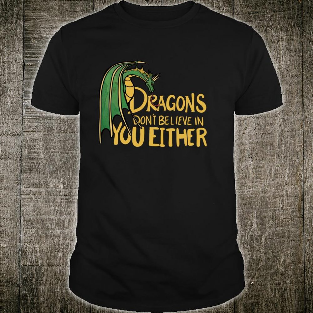 Dragons don't believe in you either Shirt