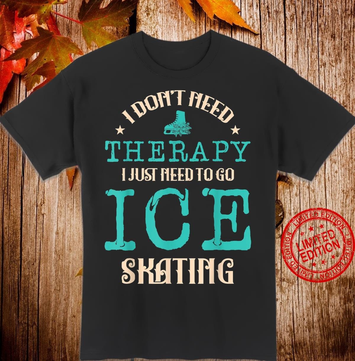 I Don't Need Therapy I Just Need To Go Ice Skating Ice Rink Shirt