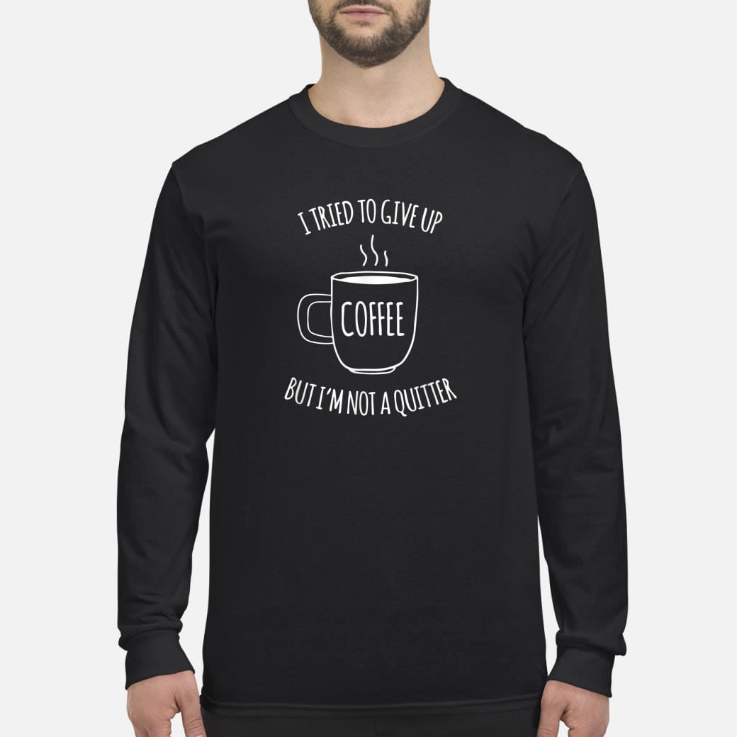 I Tried To Give Up Coffee But I'm Not A Quitter Lustiges Shirt long sleeved