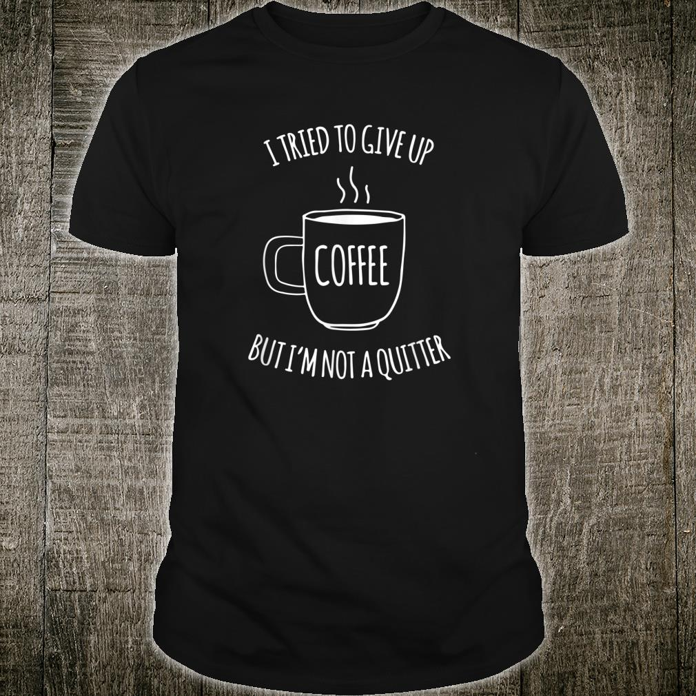 I Tried To Give Up Coffee But I'm Not A Quitter Lustiges Shirt