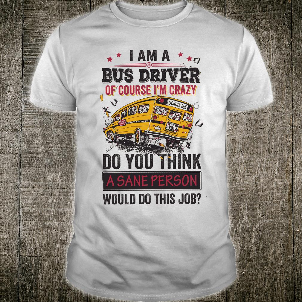 I am a bus driver of course i'm crazy do you think a sane person shirt