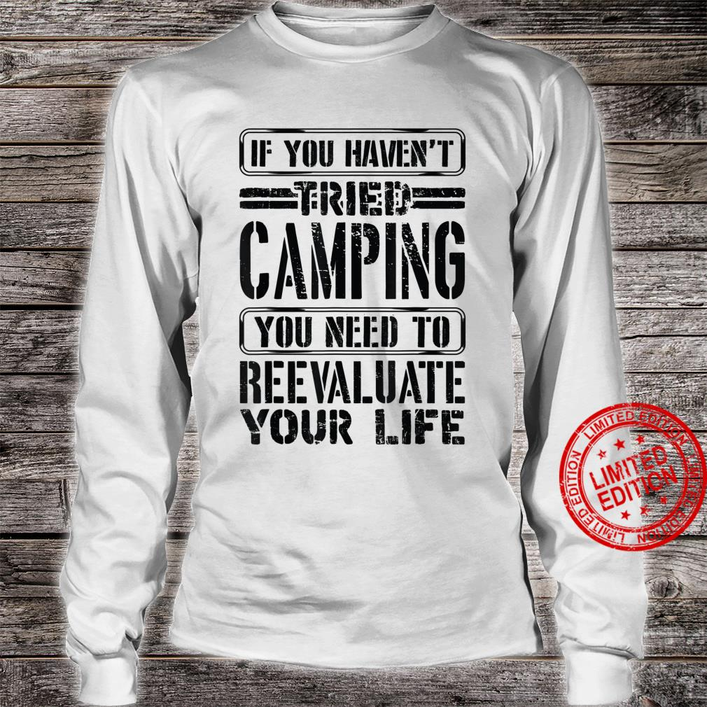 If You Haven't Tried Camping Need To Reevaluate Your Life Shirt long sleeved