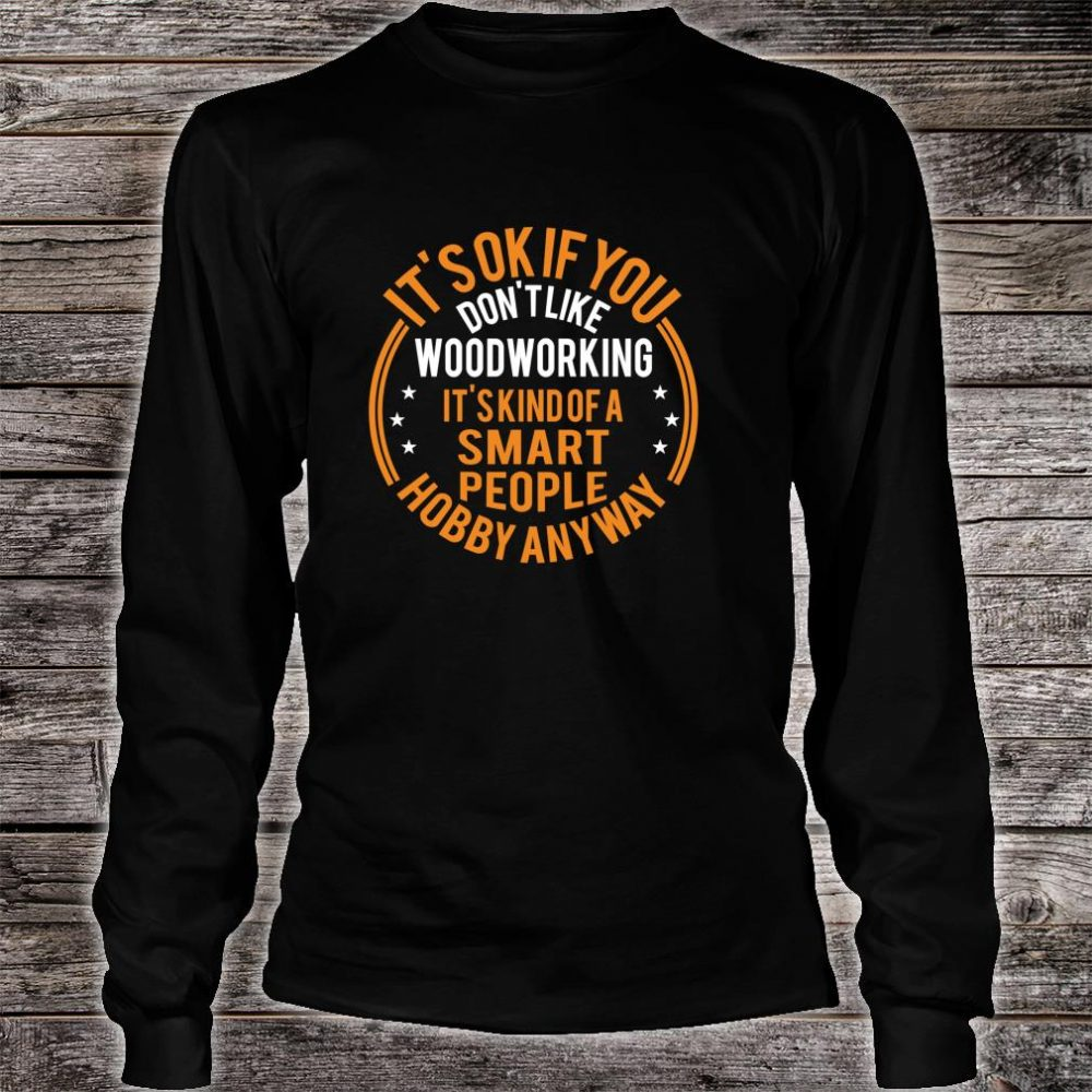 It's Okay If You Don't Like Woodworking Carpenter Shirt long sleeved
