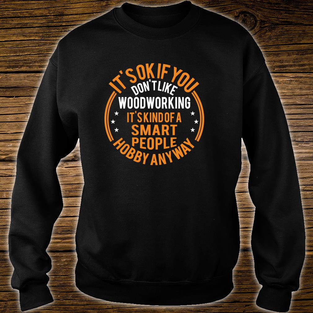 It's Okay If You Don't Like Woodworking Carpenter Shirt sweater