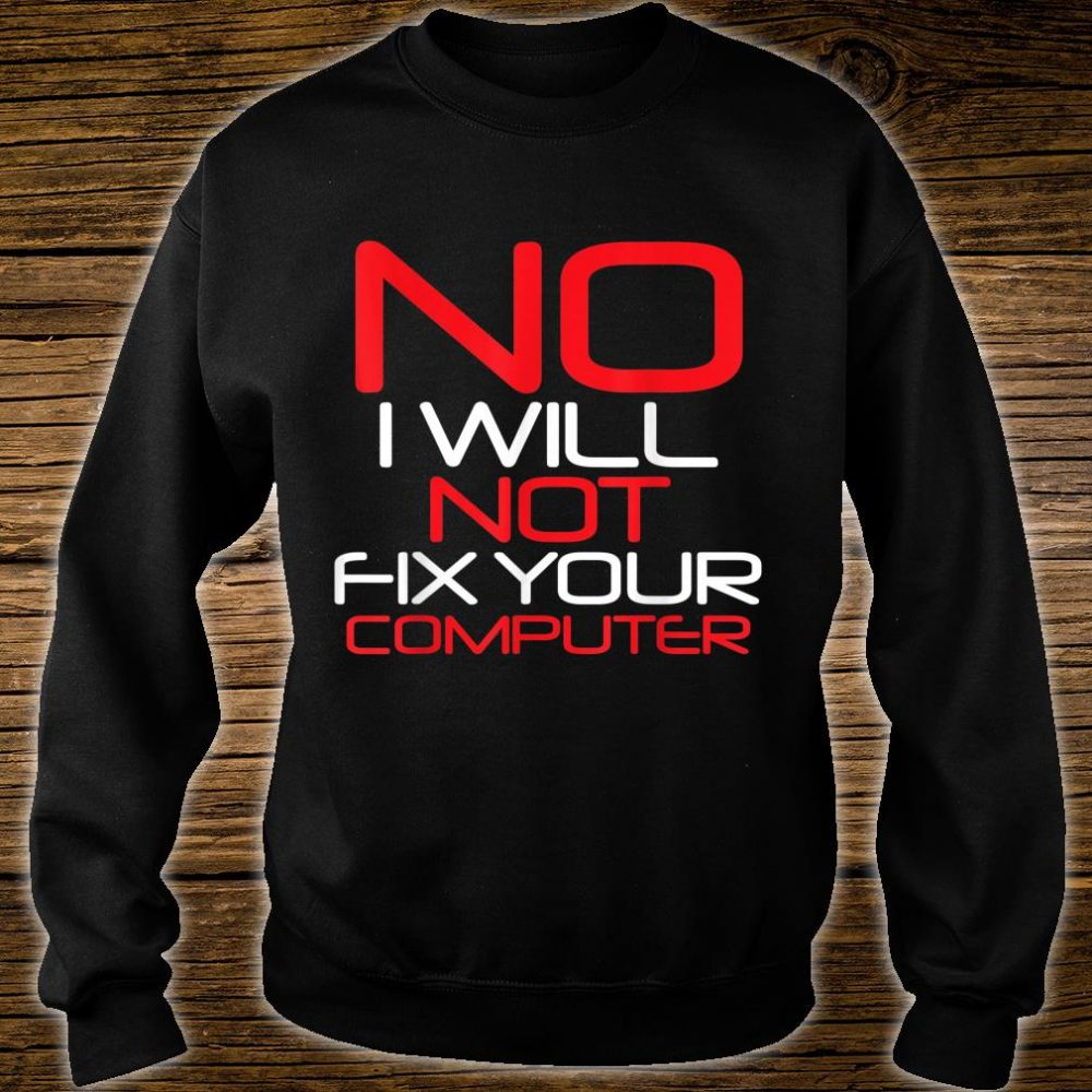No I Will Not Fix Your Computer Shirt sweater