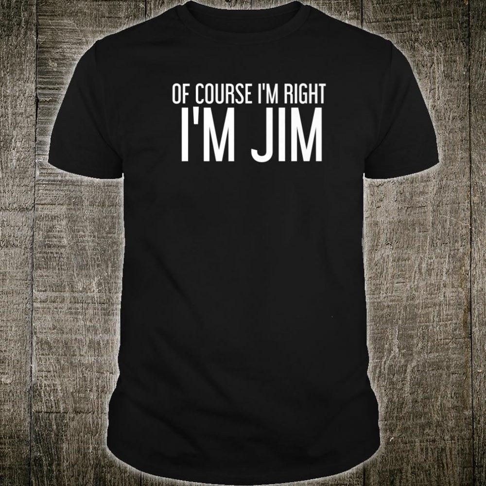 OF COURSE I'M RIGHT I'M JIM Idea Shirt