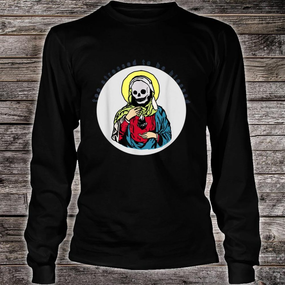 Too stressed to be blessed Shirt long sleeved