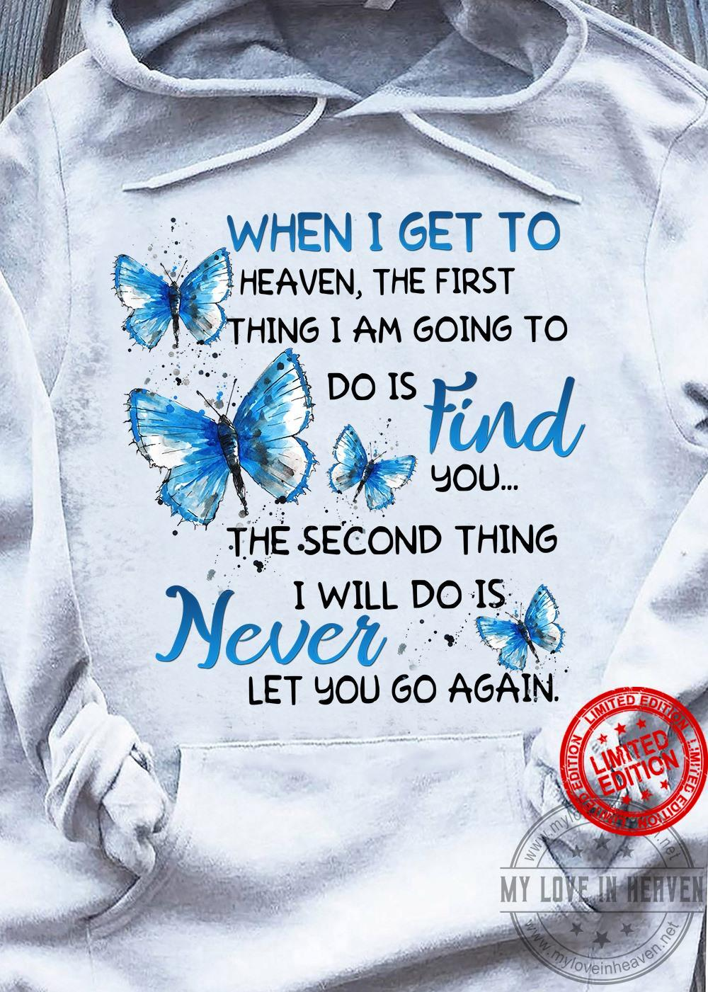 When I Get To Heaven The First Thing I Am Going To Do Is Find You The Second Thing I Will Do Is Never Let You Go Again Shirt